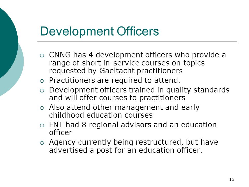15 Development Officers CNNG has 4 development officers who provide a range of short in-service courses on topics requested by Gaeltacht practitioners Practitioners are required to attend.