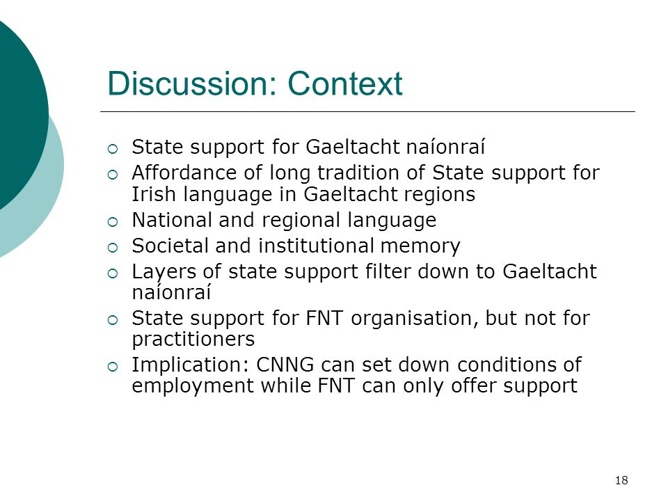 18 Discussion: Context State support for Gaeltacht naíonraí Affordance of long tradition of State support for Irish language in Gaeltacht regions National and regional language Societal and institutional memory Layers of state support filter down to Gaeltacht naíonraí State support for FNT organisation, but not for practitioners Implication: CNNG can set down conditions of employment while FNT can only offer support