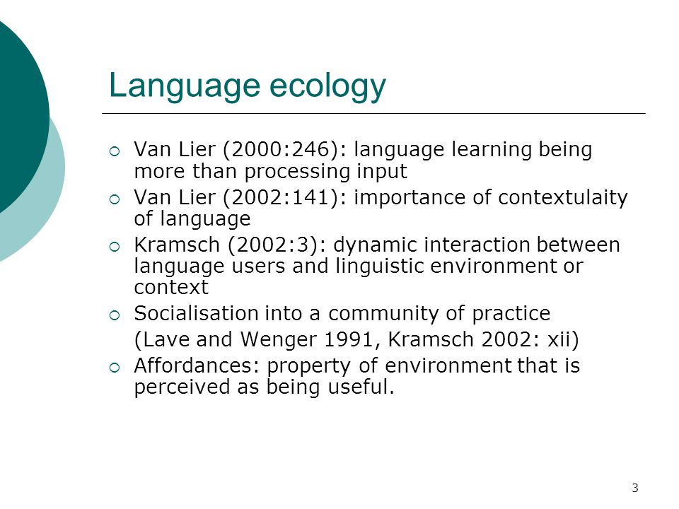 3 Language ecology Van Lier (2000:246): language learning being more than processing input Van Lier (2002:141): importance of contextulaity of language Kramsch (2002:3): dynamic interaction between language users and linguistic environment or context Socialisation into a community of practice (Lave and Wenger 1991, Kramsch 2002: xii) Affordances: property of environment that is perceived as being useful.