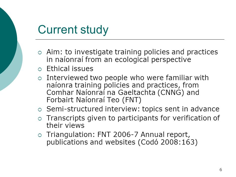 6 Current study Aim: to investigate training policies and practices in naíonraí from an ecological perspective Ethical issues Interviewed two people who were familiar with naíonra training policies and practices, from Comhar Naíonraí na Gaeltachta (CNNG) and Forbairt Naíonraí Teo (FNT) Semi-structured interview: topics sent in advance Transcripts given to participants for verification of their views Triangulation: FNT Annual report, publications and websites (Codó 2008:163)