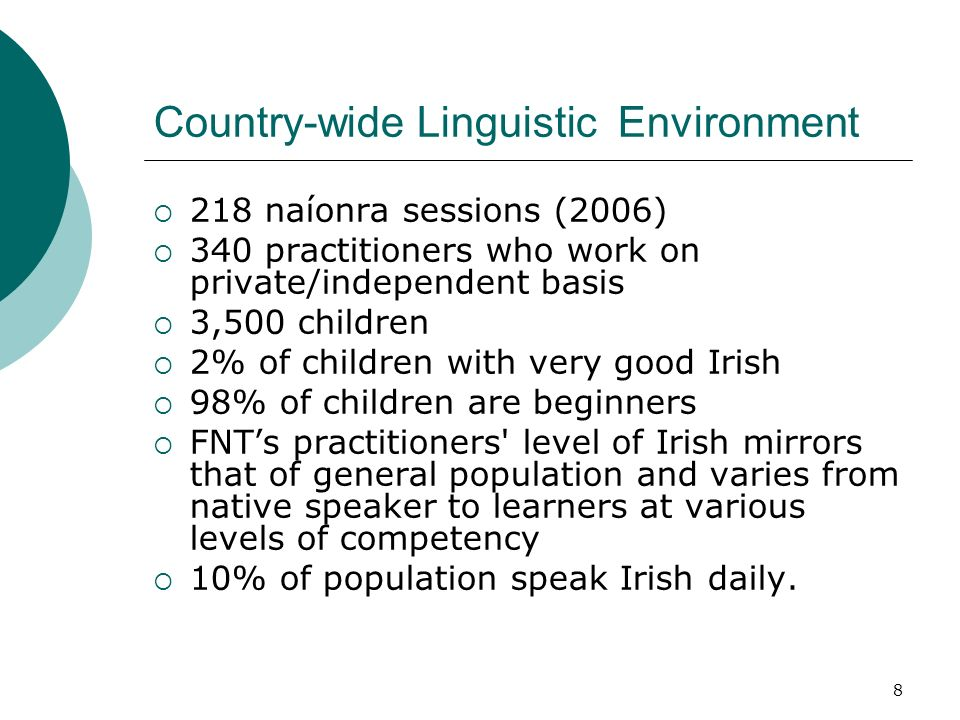 8 Country-wide Linguistic Environment 218 naíonra sessions (2006) 340 practitioners who work on private/independent basis 3,500 children 2% of children with very good Irish 98% of children are beginners FNTs practitioners level of Irish mirrors that of general population and varies from native speaker to learners at various levels of competency 10% of population speak Irish daily.