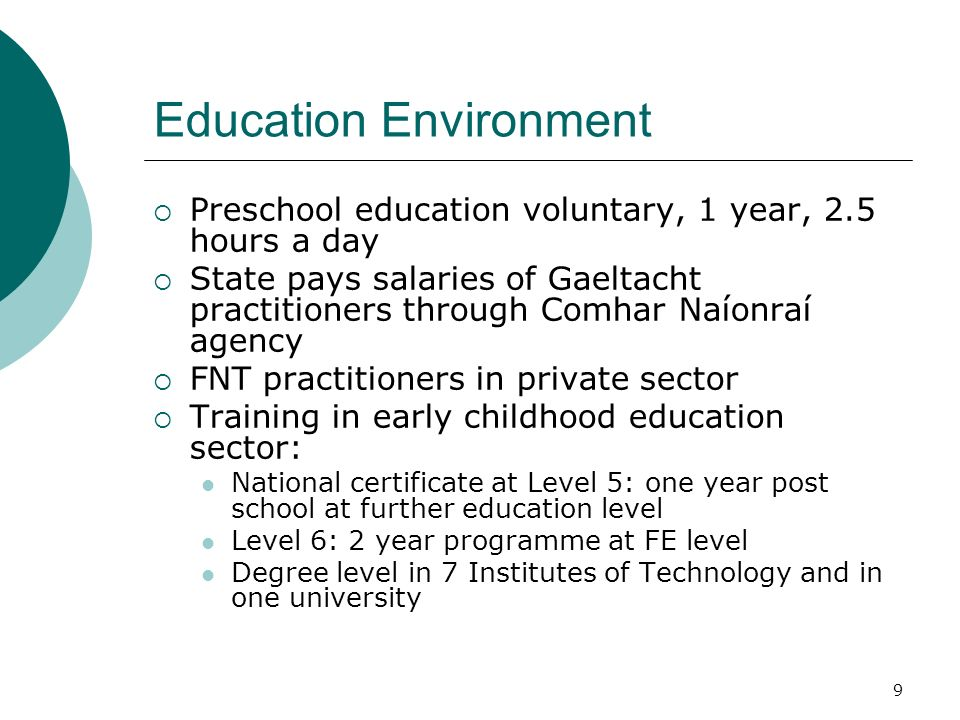 9 Education Environment Preschool education voluntary, 1 year, 2.5 hours a day State pays salaries of Gaeltacht practitioners through Comhar Naíonraí agency FNT practitioners in private sector Training in early childhood education sector: National certificate at Level 5: one year post school at further education level Level 6: 2 year programme at FE level Degree level in 7 Institutes of Technology and in one university
