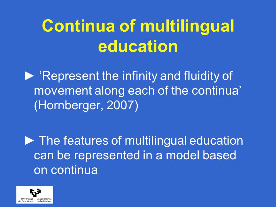 Continua of multilingual education Represent the infinity and fluidity of movement along each of the continua (Hornberger, 2007) The features of multilingual education can be represented in a model based on continua