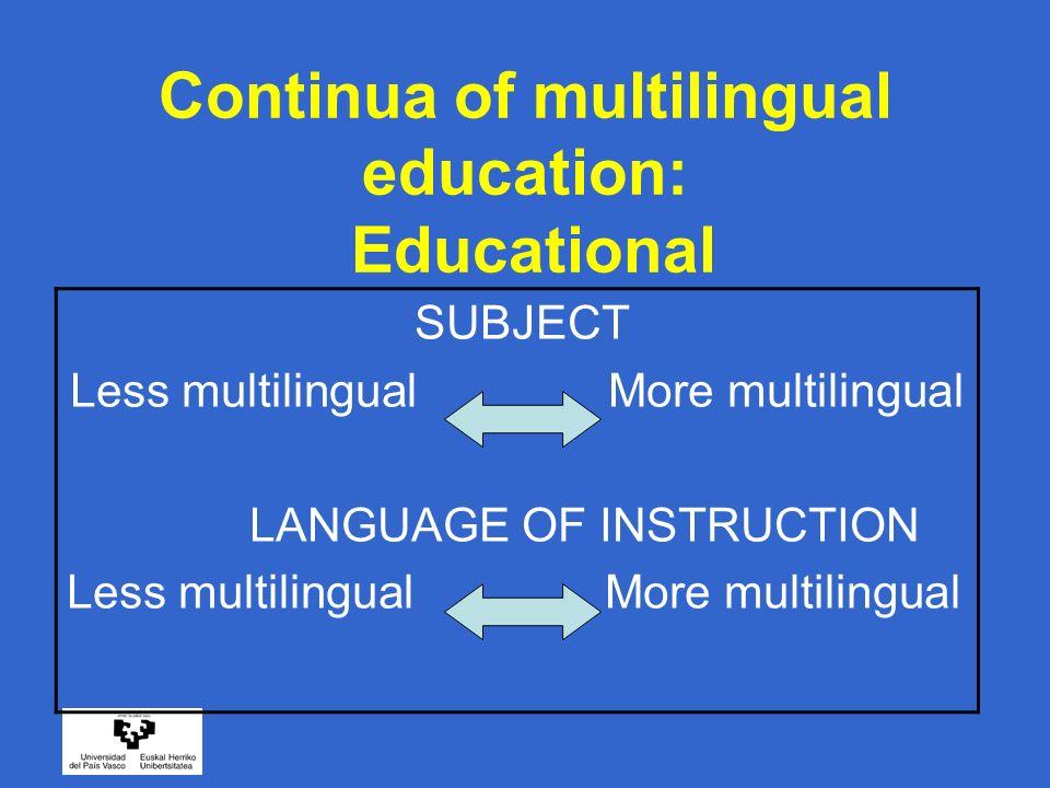 Continua of multilingual education: Educational SUBJECT Less multilingual More multilingual LANGUAGE OF INSTRUCTION Less multilingual More multilingua