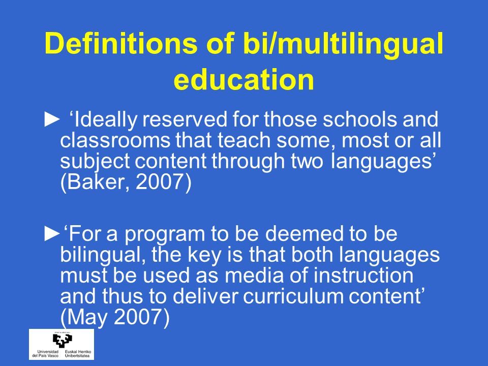 Definitions of bi/multilingual education Ideally reserved for those schools and classrooms that teach some, most or all subject content through two languages (Baker, 2007) For a program to be deemed to be bilingual, the key is that both languages must be used as media of instruction and thus to deliver curriculum content (May 2007)