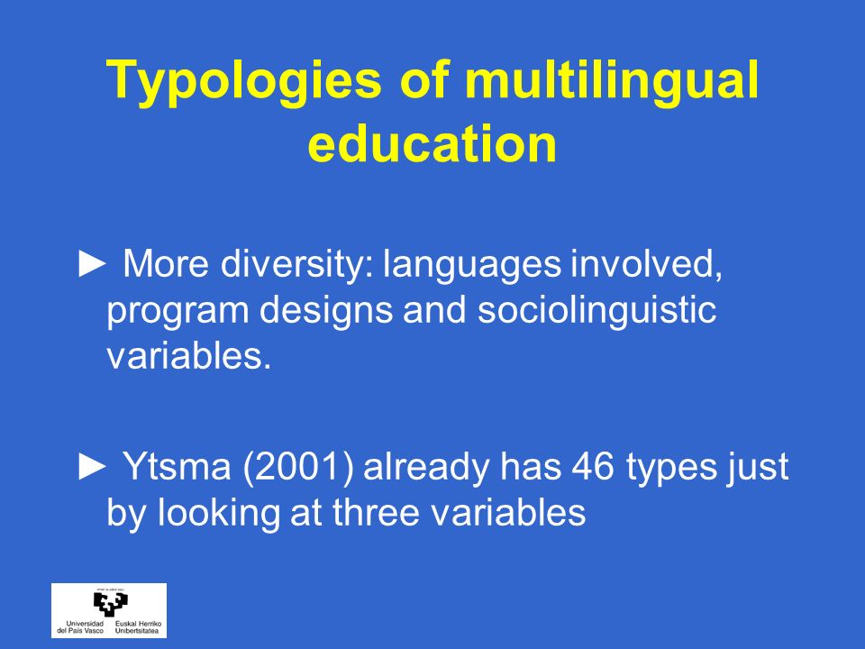 Typologies of multilingual education More diversity: languages involved, program designs and sociolinguistic variables. Ytsma (2001) already has 46 ty