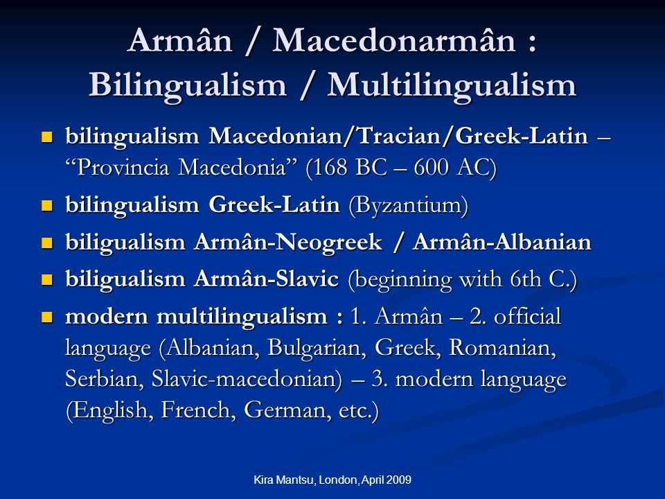 Kira Mantsu, London, April 2009 Armân / Macedonarmân : Bilingualism / Multilingualism bilingualism Macedonian/Tracian/Greek-Latin – Provincia Macedonia (168 BC – 600 AC) bilingualism Macedonian/Tracian/Greek-Latin – Provincia Macedonia (168 BC – 600 AC) bilingualism Greek-Latin (Byzantium) bilingualism Greek-Latin (Byzantium) biligualism Armân-Neogreek / Armân-Albanian biligualism Armân-Neogreek / Armân-Albanian biligualism Armân-Slavic (beginning with 6th C.) biligualism Armân-Slavic (beginning with 6th C.) modern multilingualism : 1.