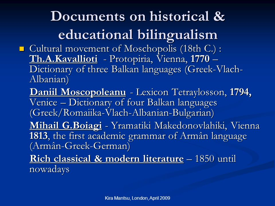 Kira Mantsu, London, April 2009 Documents on historical & educational bilingualism Cultural movement of Moschopolis (18th C.) : Th.A.Kavallioti - Protopiria, Vienna, 1770 – Dictionary of three Balkan languages (Greek-Vlach- Albanian) Cultural movement of Moschopolis (18th C.) : Th.A.Kavallioti - Protopiria, Vienna, 1770 – Dictionary of three Balkan languages (Greek-Vlach- Albanian) Daniil Moscopoleanu - Lexicon Tetraylosson, 1794, Venice – Dictionary of four Balkan languages (Greek/Romaiika-Vlach-Albanian-Bulgarian) Daniil Moscopoleanu - Lexicon Tetraylosson, 1794, Venice – Dictionary of four Balkan languages (Greek/Romaiika-Vlach-Albanian-Bulgarian) Mihail G.Boiagi - Yramatiki Makedonovlahiki, Vienna 1813, the first academic grammar of Armân language (Armân-Greek-German) Mihail G.Boiagi - Yramatiki Makedonovlahiki, Vienna 1813, the first academic grammar of Armân language (Armân-Greek-German) Rich classical & modern literature – 1850 until nowadays Rich classical & modern literature – 1850 until nowadays