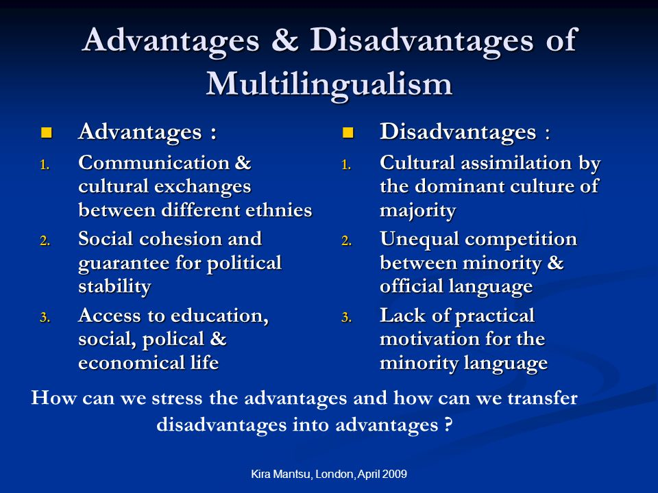 Kira Mantsu, London, April 2009 Advantages & Disadvantages of Multilingualism Advantages : Advantages : 1.