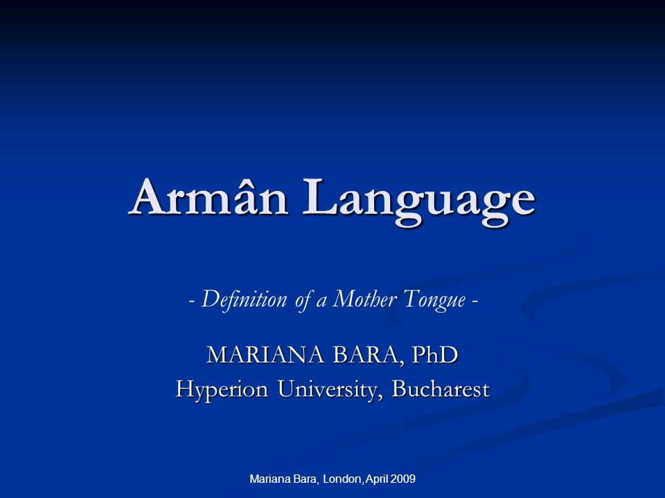 Mariana Bara, London, April 2009 Armân Language - Definition of a Mother Tongue - MARIANA BARA, PhD Hyperion University, Bucharest