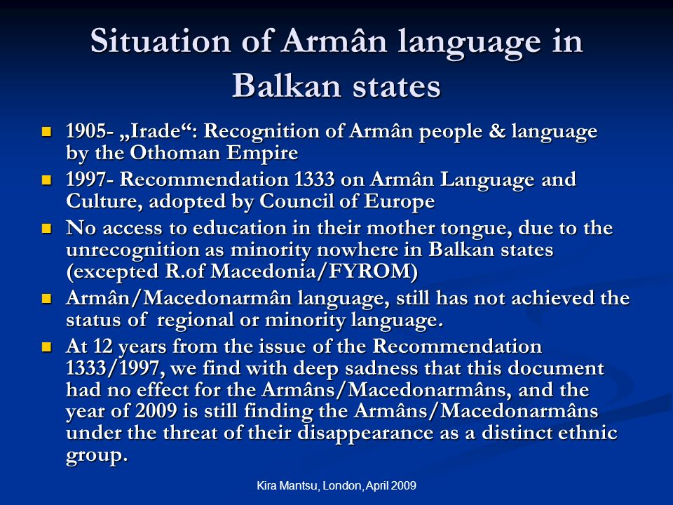 Kira Mantsu, London, April 2009 Situation of Armân language in Balkan states Irade: Recognition of Armân people & language by the Othoman Empire Irade: Recognition of Armân people & language by the Othoman Empire Recommendation 1333 on Armân Language and Culture, adopted by Council of Europe Recommendation 1333 on Armân Language and Culture, adopted by Council of Europe No access to education in their mother tongue, due to the unrecognition as minority nowhere in Balkan states (excepted R.of Macedonia/FYROM) No access to education in their mother tongue, due to the unrecognition as minority nowhere in Balkan states (excepted R.of Macedonia/FYROM) Armân/Macedonarmân language, still has not achieved the status of regional or minority language.