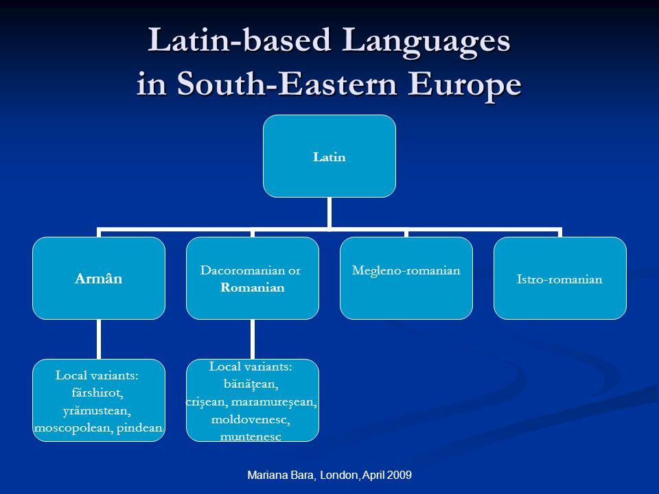 Mariana Bara, London, April 2009 Latin-based Languages in South-Eastern Europe Latin Armân Local variants: fărshirot, yrămustean, moscopolean, pindean