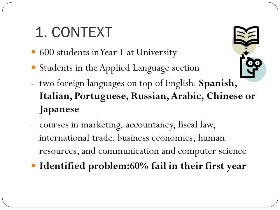 1. CONTEXT 600 students in Year 1 at University Students in the Applied Language section - two foreign languages on top of English: Spanish, Italian,