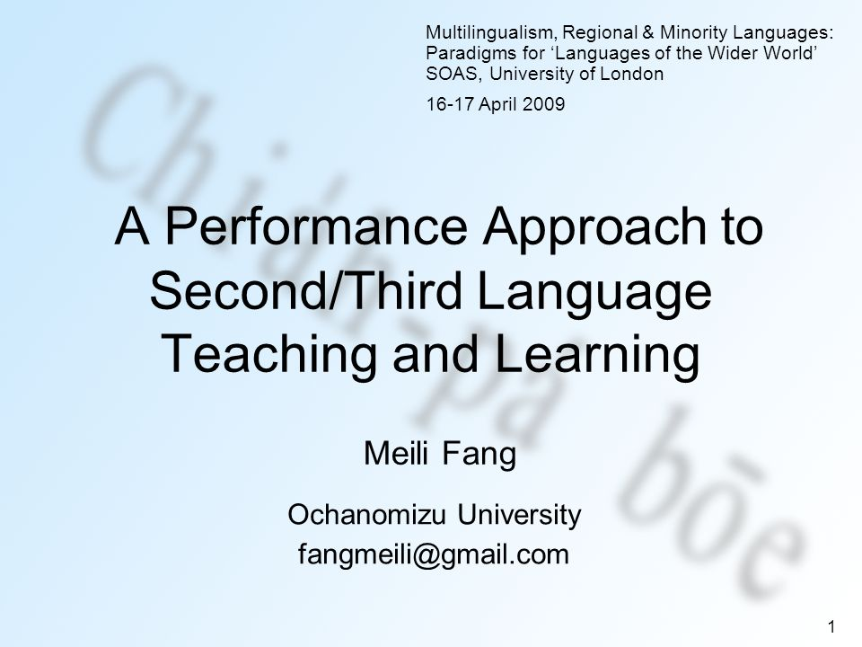 1 A Performance Approach to Second/Third Language Teaching and Learning Ochanomizu University fangmeili@gmail.com Multilingualism, Regional & Minority Languages: Paradigms for Languages of the Wider World SOAS, University of London 16-17 April 2009 Meili Fang