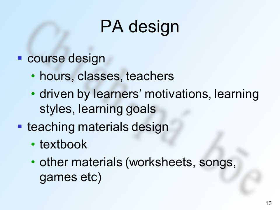 13 PA design course design hours, classes, teachers driven by learners motivations, learning styles, learning goals teaching materials design textbook other materials (worksheets, songs, games etc)