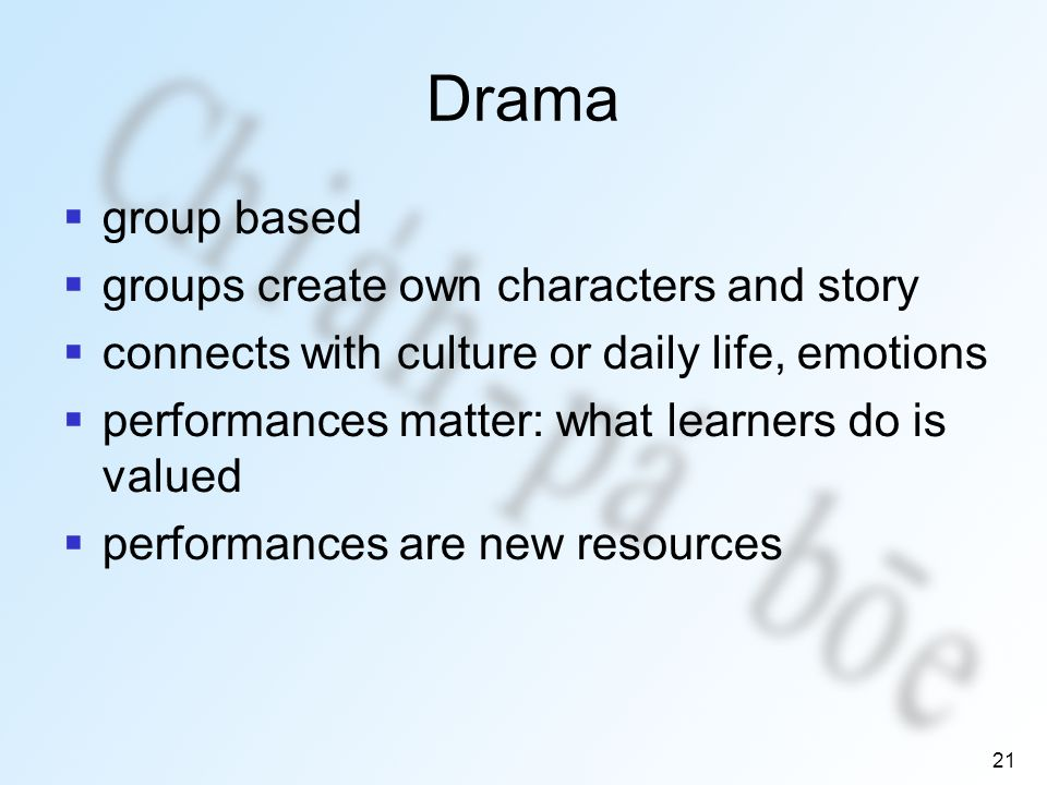21 Drama group based groups create own characters and story connects with culture or daily life, emotions performances matter: what learners do is valued performances are new resources