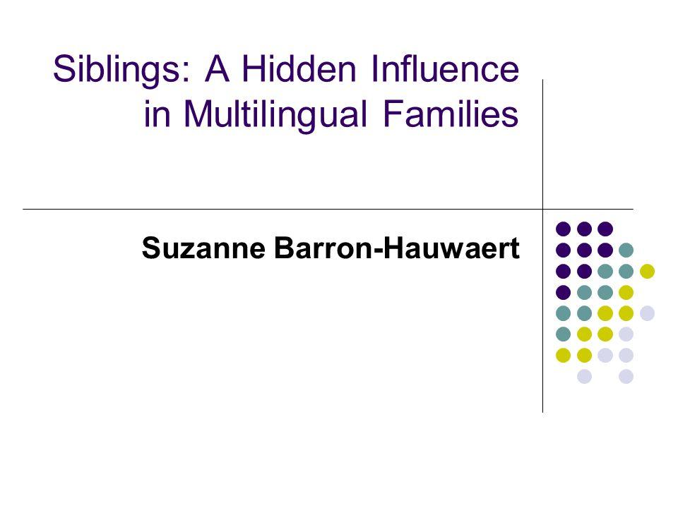 Siblings: A Hidden Influence in Multilingual Families Suzanne Barron-Hauwaert