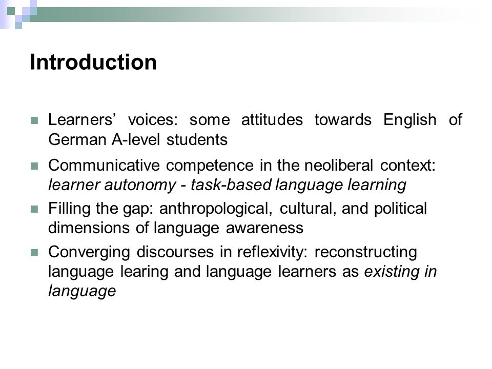 Introduction Learners voices: some attitudes towards English of German A-level students Communicative competence in the neoliberal context: learner autonomy - task-based language learning Filling the gap: anthropological, cultural, and political dimensions of language awareness Converging discourses in reflexivity: reconstructing language learing and language learners as existing in language
