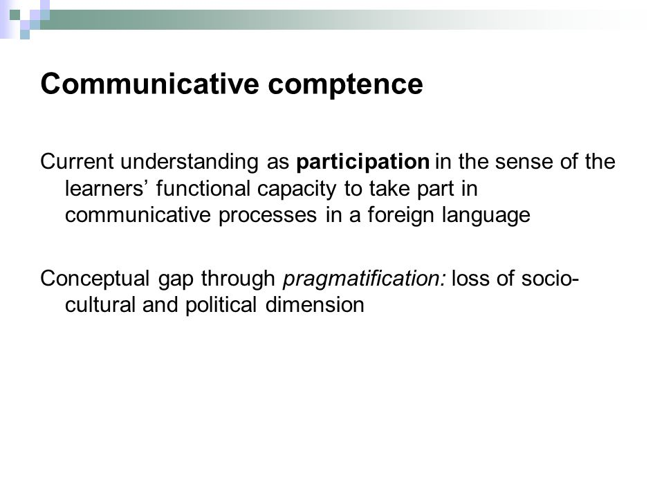 Communicative comptence Current understanding as participation in the sense of the learners functional capacity to take part in communicative processes in a foreign language Conceptual gap through pragmatification: loss of socio- cultural and political dimension
