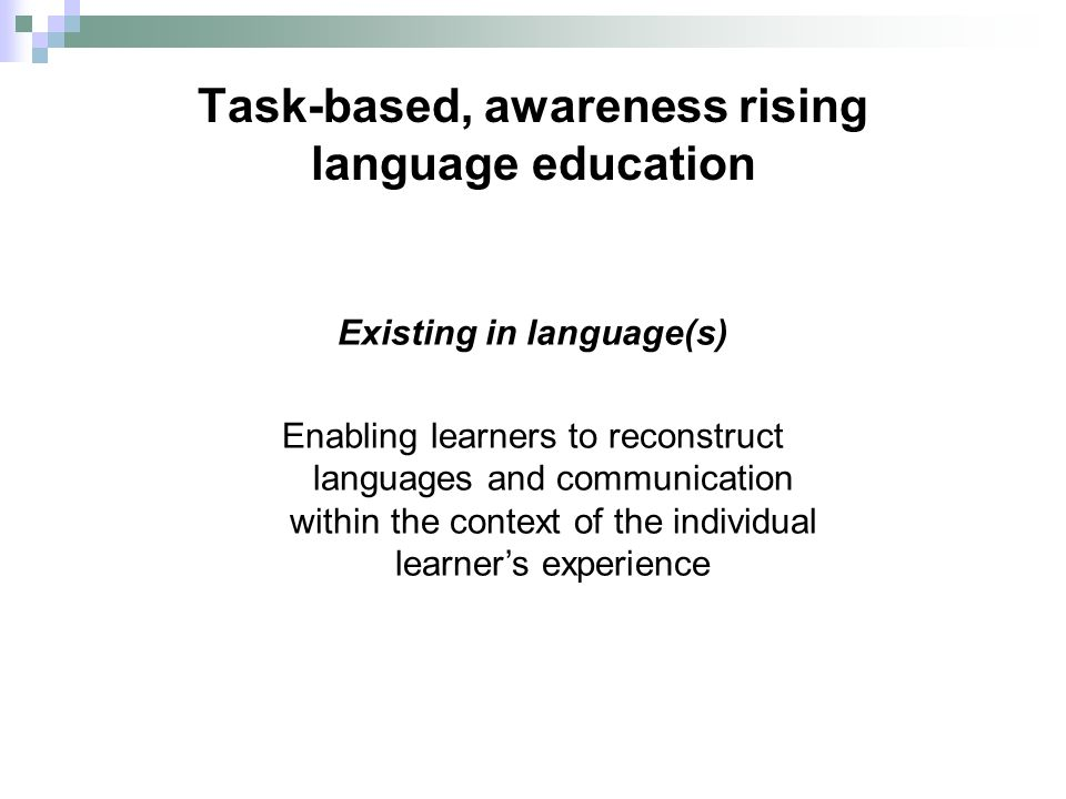 Task-based, awareness rising language education Existing in language(s) Enabling learners to reconstruct languages and communication within the context of the individual learners experience