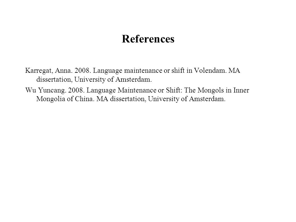 References Karregat, Anna. 2008. Language maintenance or shift in Volendam. MA dissertation, University of Amsterdam. Wu Yuncang. 2008. Language Maint
