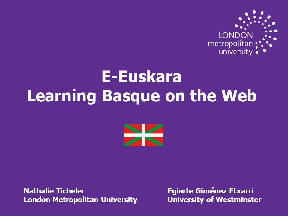 E-Euskara Learning Basque on the Web Nathalie TichelerEgiarte Giménez Etxarri London Metropolitan UniversityUniversity of Westminster