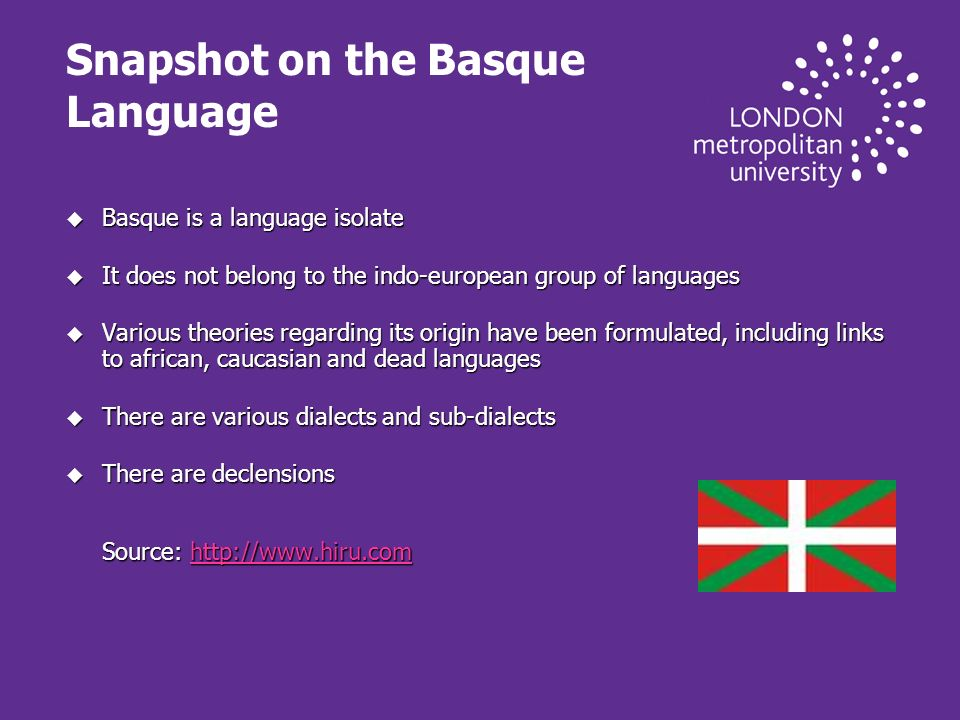 Snapshot on the Basque Language u Basque is a language isolate u It does not belong to the indo-european group of languages u Various theories regarding its origin have been formulated, including links to african, caucasian and dead languages u There are various dialects and sub-dialects u There are declensions Source: http://www.hiru.com http://www.hiru.com