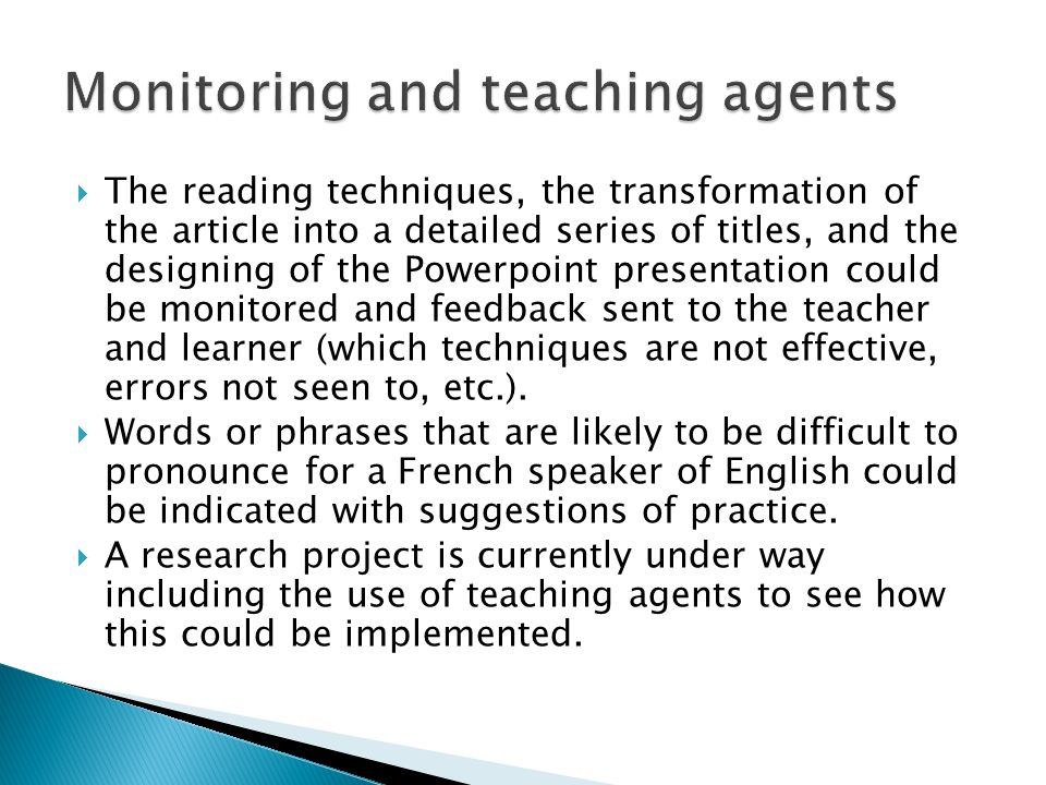 The reading techniques, the transformation of the article into a detailed series of titles, and the designing of the Powerpoint presentation could be monitored and feedback sent to the teacher and learner (which techniques are not effective, errors not seen to, etc.).