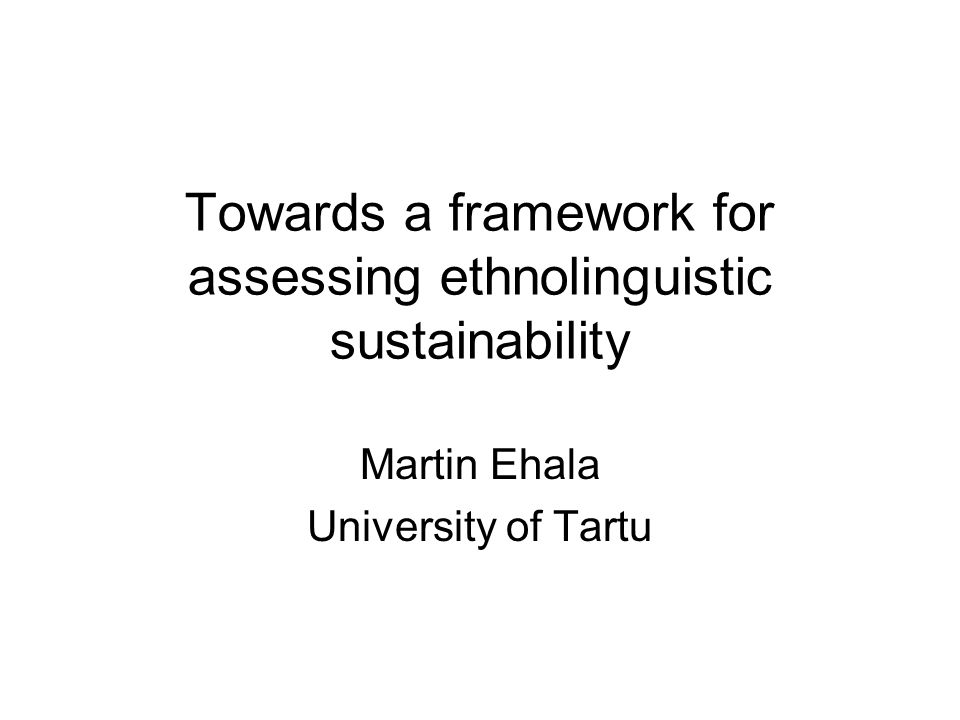 Towards a framework for assessing ethnolinguistic sustainability Martin Ehala University of Tartu