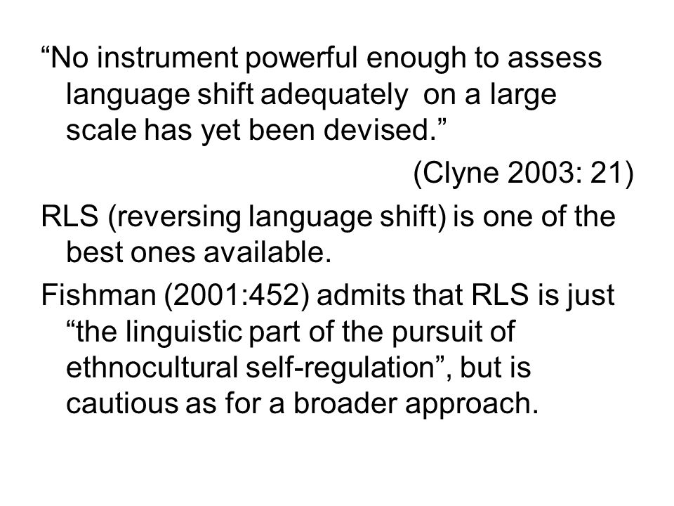 No instrument powerful enough to assess language shift adequately on a large scale has yet been devised.