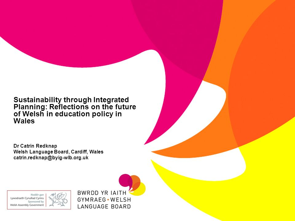 Sustainability through Integrated Planning: Reflections on the future of Welsh in education policy in Wales Dr Catrin Redknap Welsh Language Board, Cardiff, Wales catrin.redknap@byig-wlb.org.uk