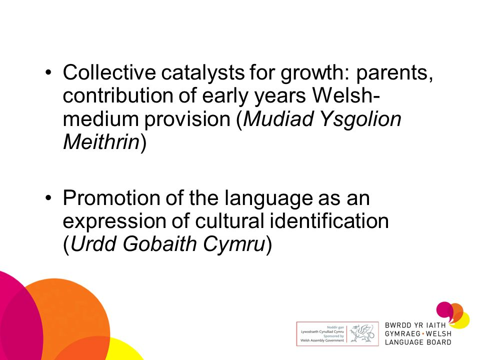 Collective catalysts for growth: parents, contribution of early years Welsh- medium provision (Mudiad Ysgolion Meithrin) Promotion of the language as an expression of cultural identification (Urdd Gobaith Cymru)