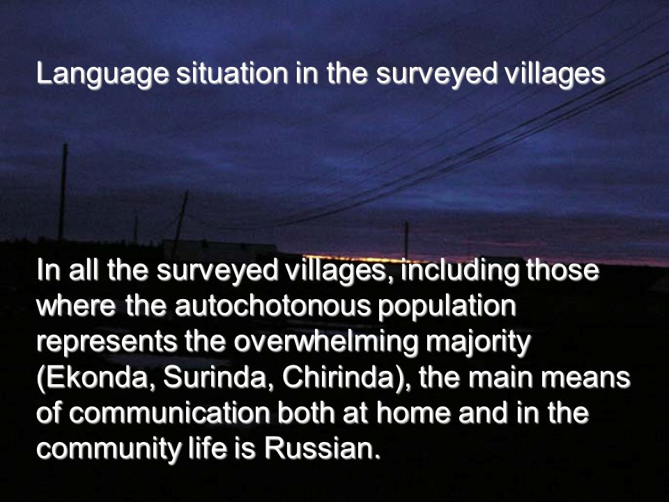Language situation in the surveyed villages In all the surveyed villages, including those where the autochotonous population represents the overwhelming majority (Ekonda, Surinda, Chirinda), the main means of communication both at home and in the community life is Russian.