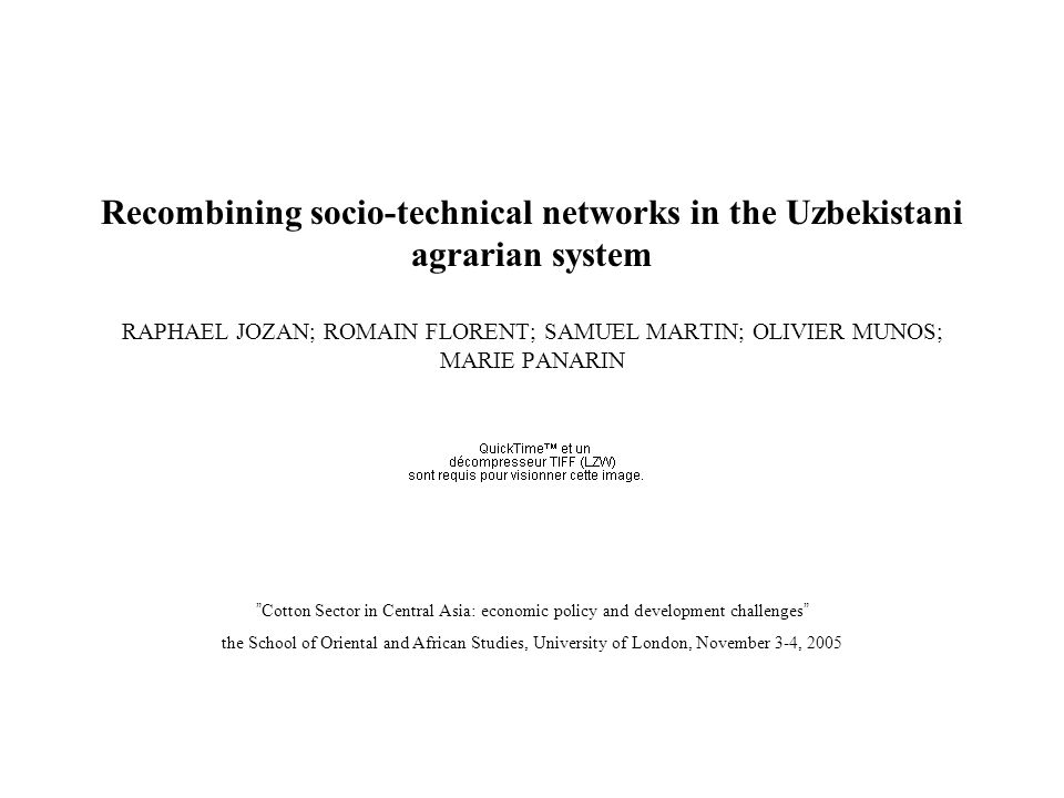 Recombining socio-technical networks in the Uzbekistani agrarian system RAPHAEL JOZAN; ROMAIN FLORENT; SAMUEL MARTIN; OLIVIER MUNOS; MARIE PANARIN Cotton Sector in Central Asia: economic policy and development challenges the School of Oriental and African Studies, University of London, November 3-4, 2005