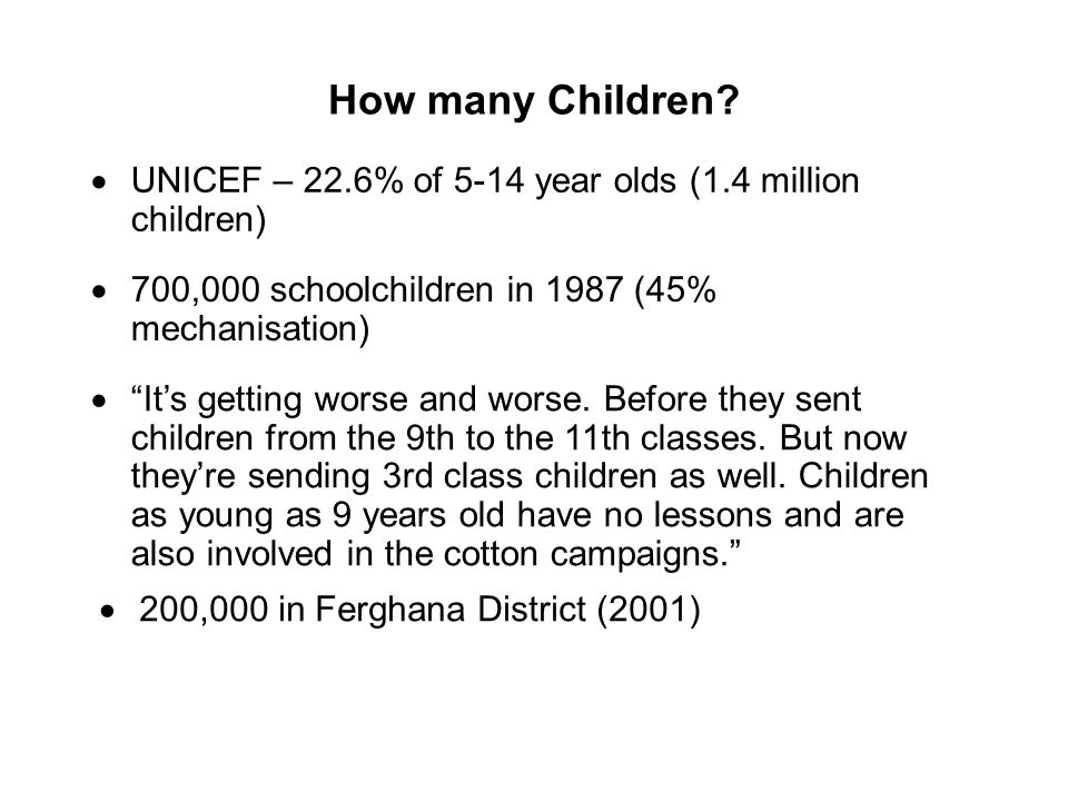 How many Children? UNICEF – 22.6% of 5-14 year olds (1.4 million children) 700,000 schoolchildren in 1987 (45% mechanisation) Its getting worse and wo