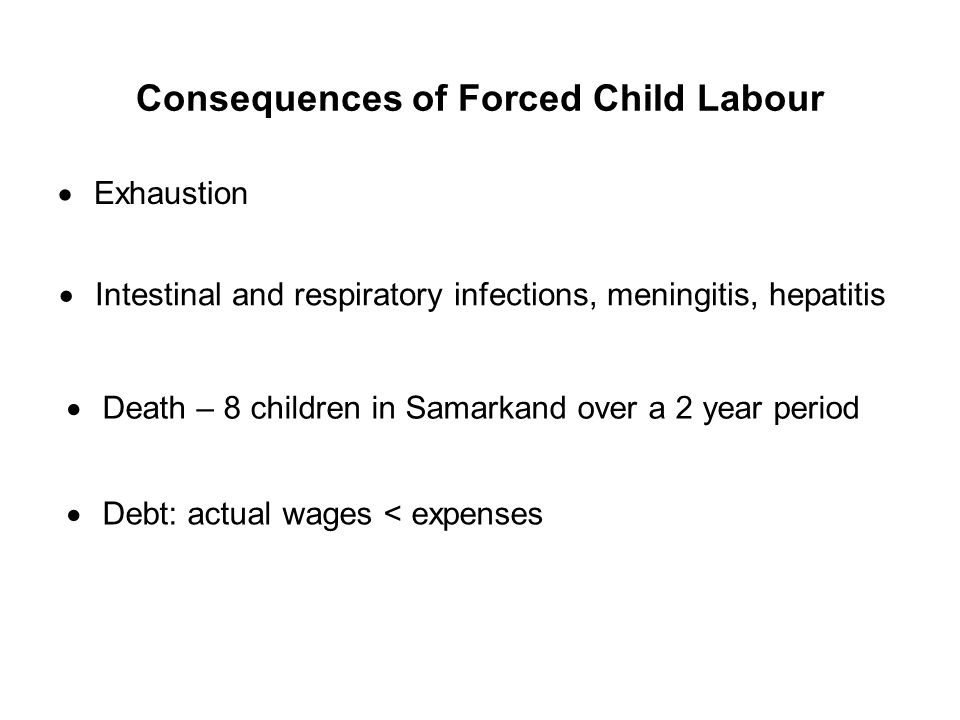 Consequences of Forced Child Labour Exhaustion Intestinal and respiratory infections, meningitis, hepatitis Death – 8 children in Samarkand over a 2 y