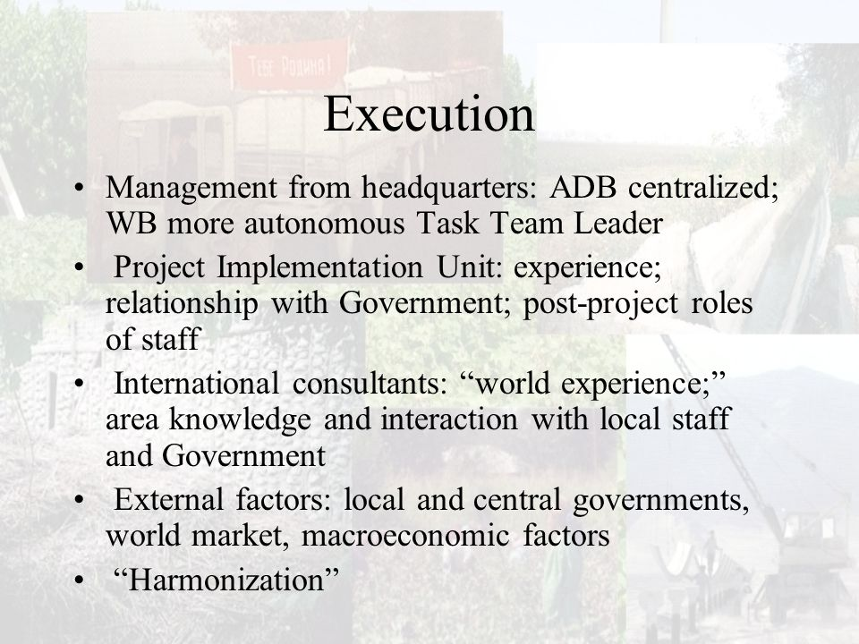 Execution Management from headquarters: ADB centralized; WB more autonomous Task Team Leader Project Implementation Unit: experience; relationship with Government; post-project roles of staff International consultants: world experience; area knowledge and interaction with local staff and Government External factors: local and central governments, world market, macroeconomic factors Harmonization