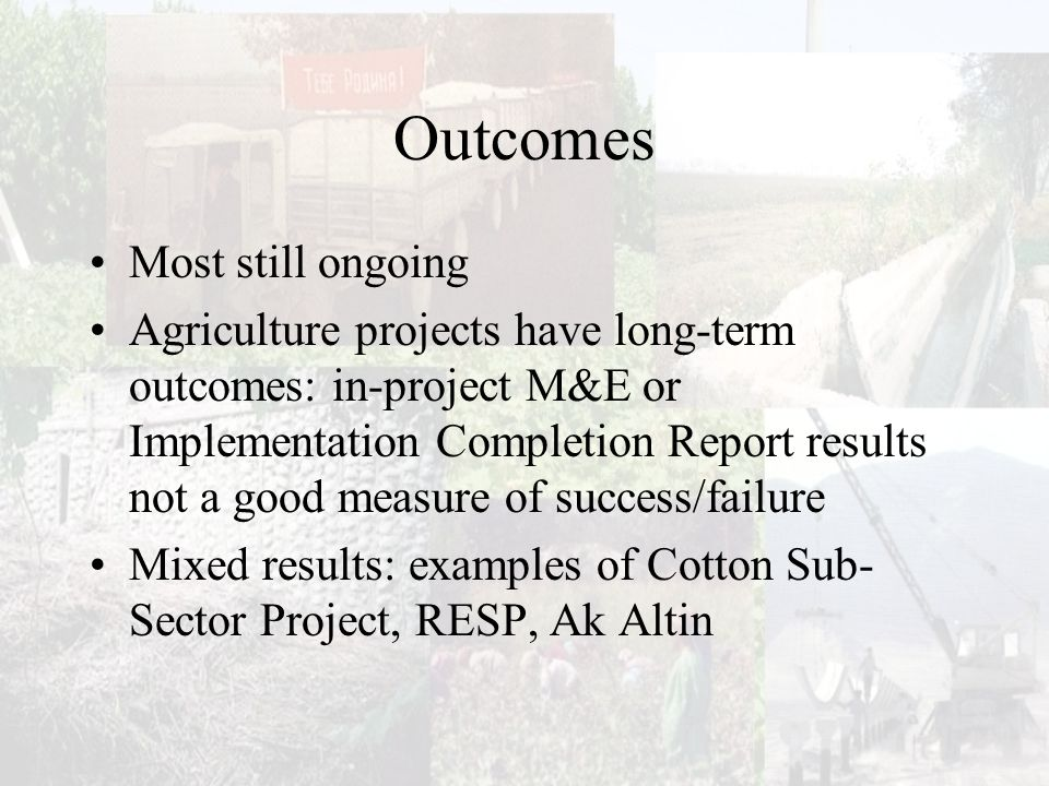 Outcomes Most still ongoing Agriculture projects have long-term outcomes: in-project M&E or Implementation Completion Report results not a good measure of success/failure Mixed results: examples of Cotton Sub- Sector Project, RESP, Ak Altin