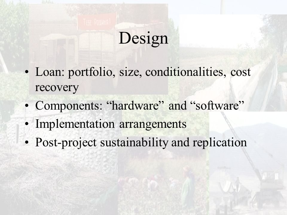 Design Loan: portfolio, size, conditionalities, cost recovery Components: hardware and software Implementation arrangements Post-project sustainability and replication