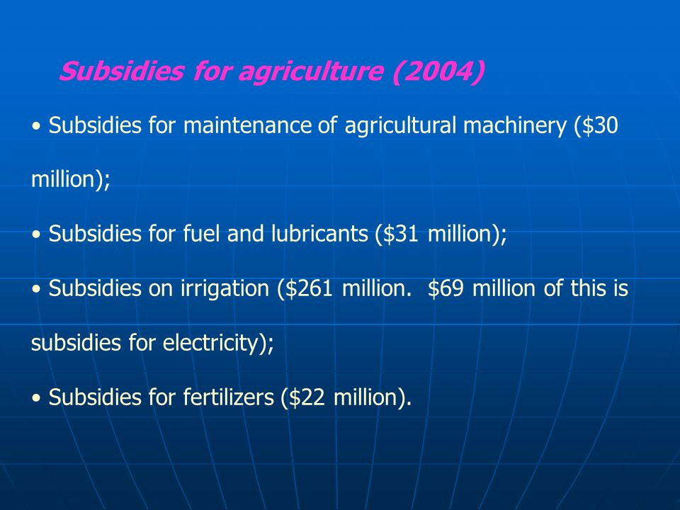 Subsidies for agriculture (2004) Subsidies for maintenance of agricultural machinery ($30 million); Subsidies for fuel and lubricants ($31 million); Subsidies on irrigation ($261 million.