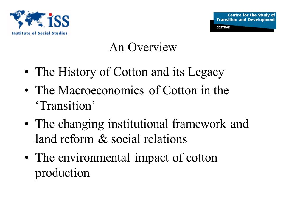 The History of Cotton and its Legacy Cotton was already produced as cash crop in the 19 th century With Russian empire, and American civil war: Middle Asia became the Russian cotton belt USSR even intensified this role, and Moscow order more cotton to be produced Cotton nomenklatura/cotton barons emerged Cotton was exported to the Center without processing: Forced cultivation in the periphery