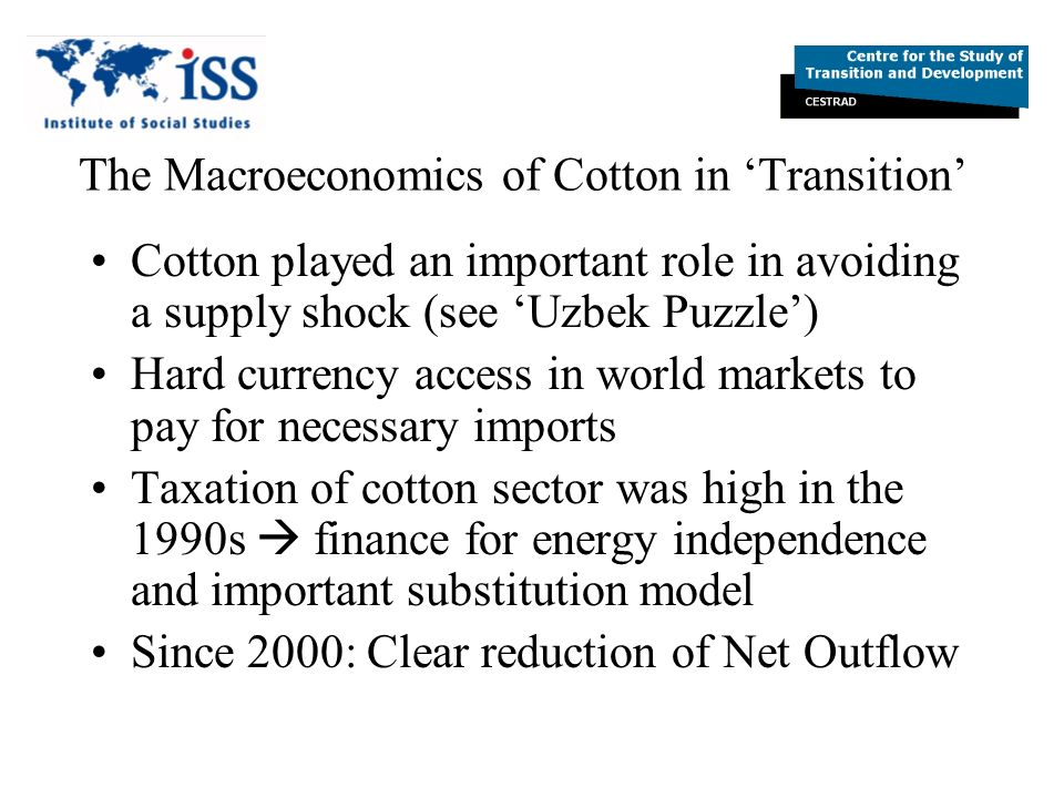 The Macroeconomics of Cotton in Transition Cotton played an important role in avoiding a supply shock (see Uzbek Puzzle) Hard currency access in world