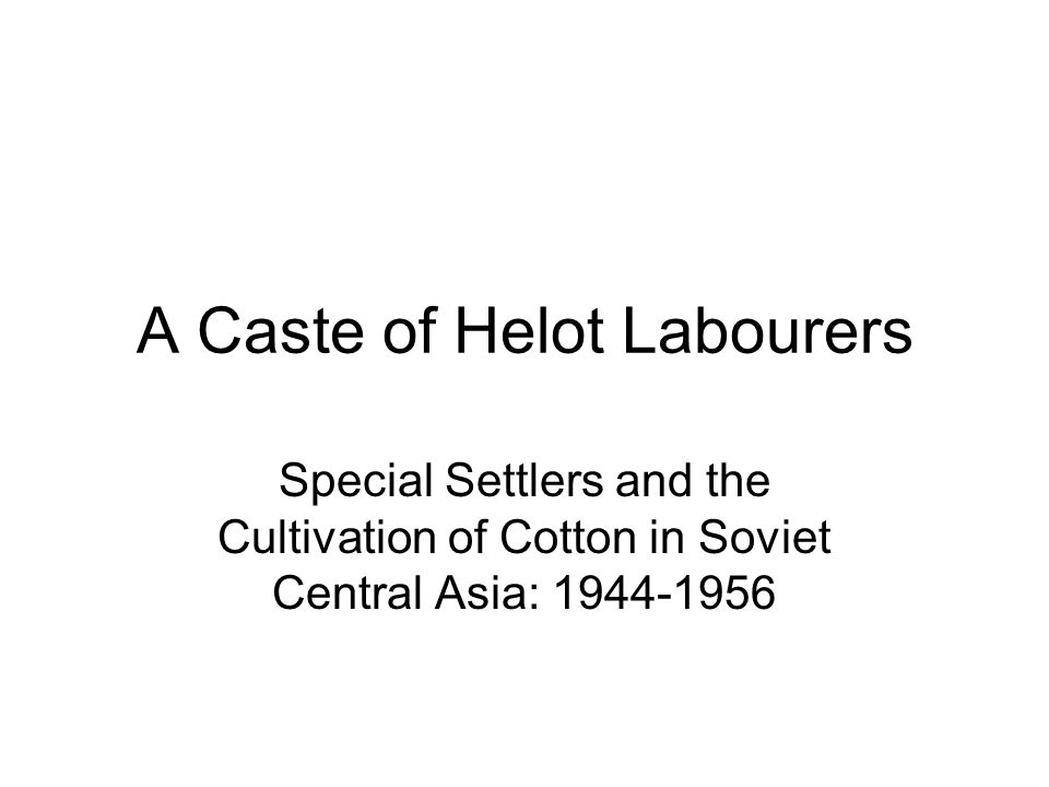 A Caste of Helot Labourers Special Settlers and the Cultivation of Cotton in Soviet Central Asia: 1944-1956