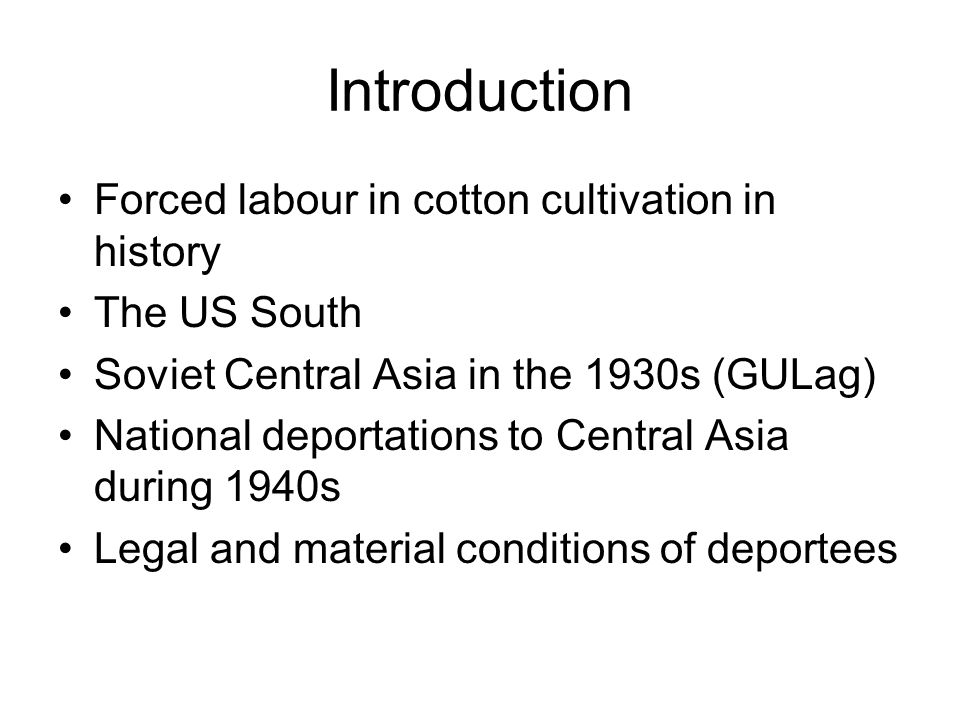 Introduction Forced labour in cotton cultivation in history The US South Soviet Central Asia in the 1930s (GULag) National deportations to Central Asia during 1940s Legal and material conditions of deportees