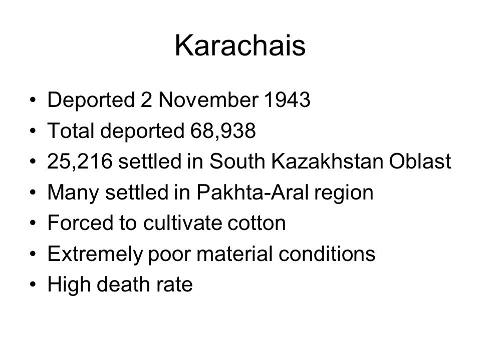 Karachais Deported 2 November 1943 Total deported 68,938 25,216 settled in South Kazakhstan Oblast Many settled in Pakhta-Aral region Forced to cultiv