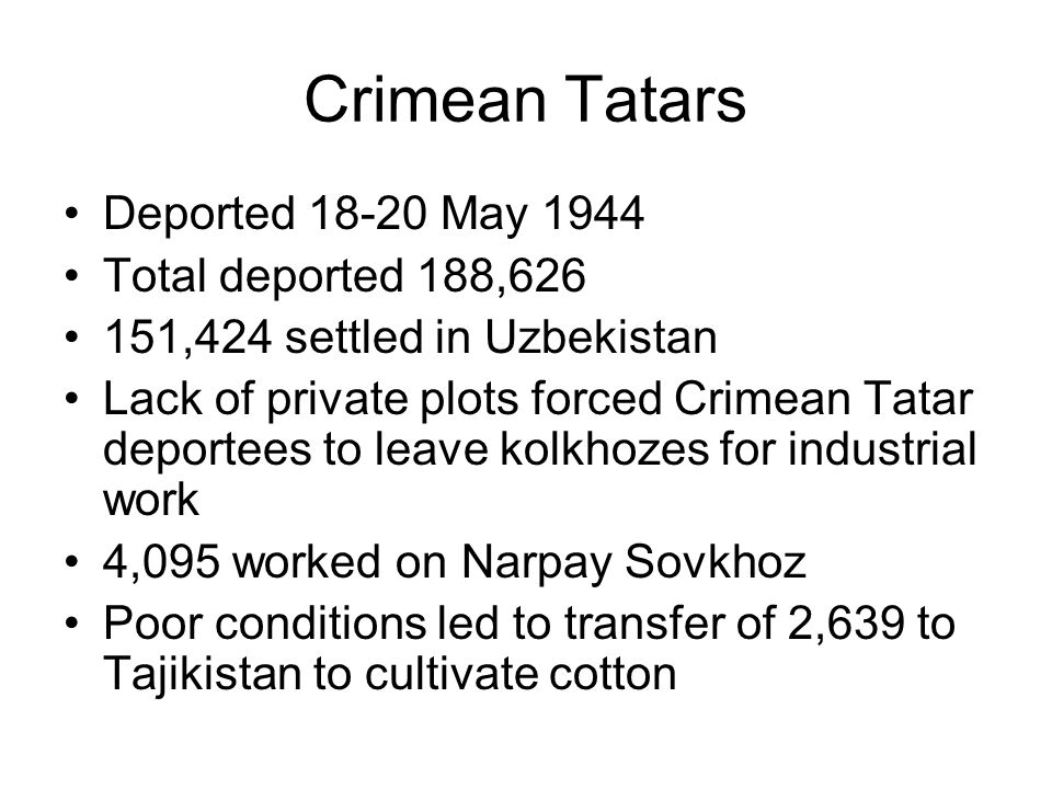 Crimean Tatars Deported 18-20 May 1944 Total deported 188,626 151,424 settled in Uzbekistan Lack of private plots forced Crimean Tatar deportees to leave kolkhozes for industrial work 4,095 worked on Narpay Sovkhoz Poor conditions led to transfer of 2,639 to Tajikistan to cultivate cotton