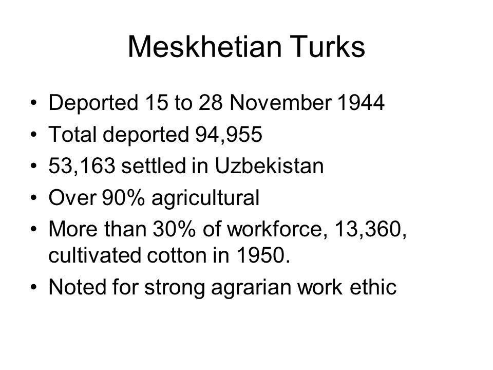 Meskhetian Turks Deported 15 to 28 November 1944 Total deported 94,955 53,163 settled in Uzbekistan Over 90% agricultural More than 30% of workforce,