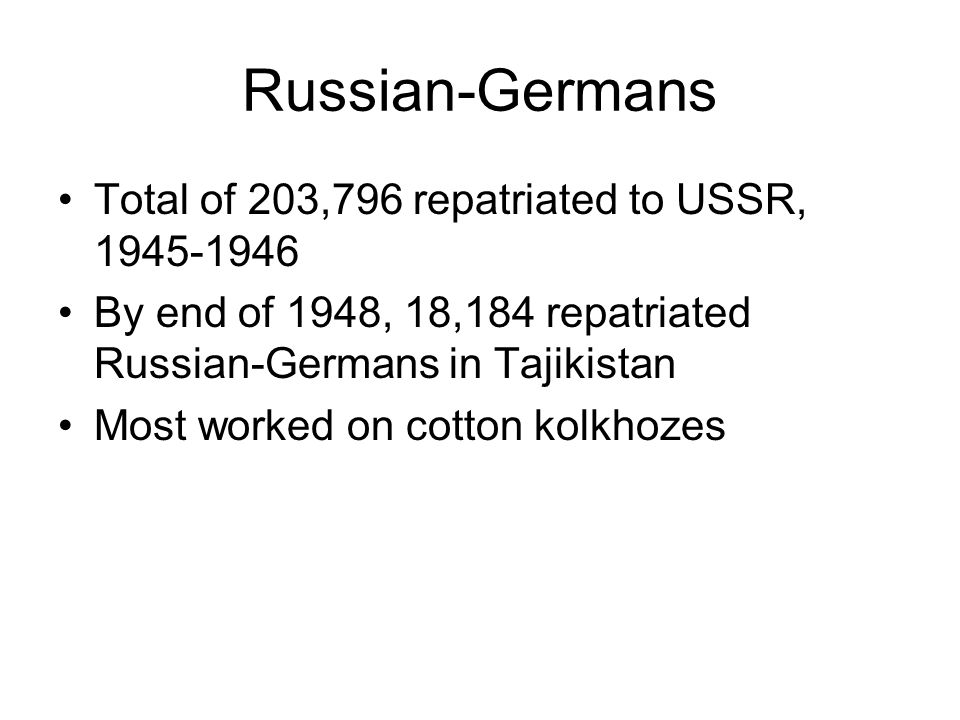 Russian-Germans Total of 203,796 repatriated to USSR, 1945-1946 By end of 1948, 18,184 repatriated Russian-Germans in Tajikistan Most worked on cotton kolkhozes