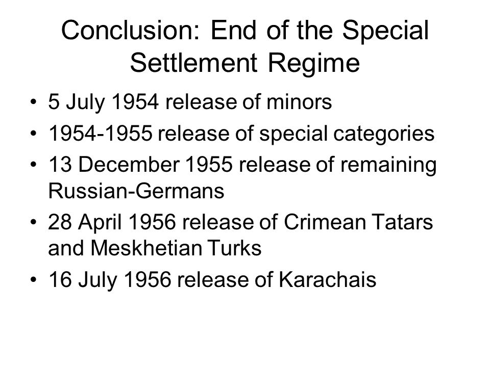 Conclusion: End of the Special Settlement Regime 5 July 1954 release of minors 1954-1955 release of special categories 13 December 1955 release of remaining Russian-Germans 28 April 1956 release of Crimean Tatars and Meskhetian Turks 16 July 1956 release of Karachais