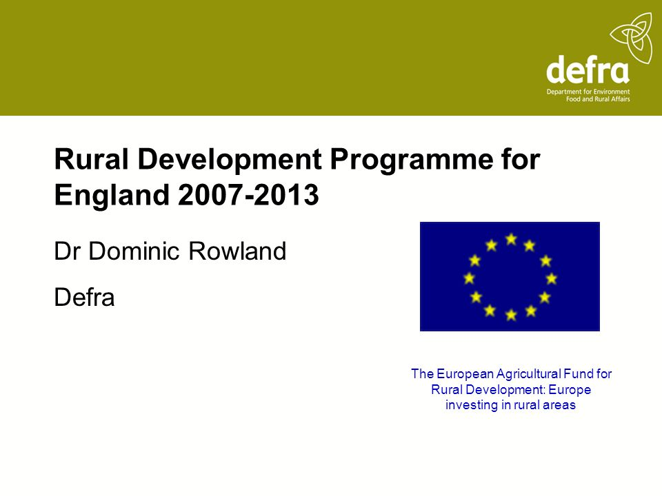Rural Development Programme for England Dr Dominic Rowland Defra The European Agricultural Fund for Rural Development: Europe investing in rural areas